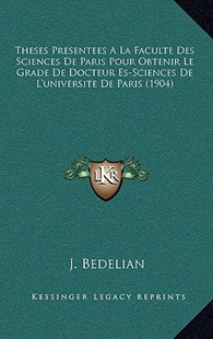 Theses Presentees a la Faculte Des Sciences de Paris Pour Obtenir Le Grade de Docteur Es-Sciences de L'Universite de Paris (1904) by J Bedelian (9781168973214) - HardCover - Modern & Contemporary Fiction Literature