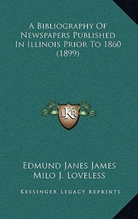 A Bibliography of Newspapers Published in Illinois Prior to 1860 (1899) by Edmund Janes James (9781169033344) - HardCover - Modern & Contemporary Fiction Literature