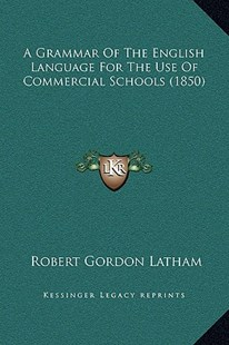 A Grammar of the English Language for the Use of Commercial Schools (1850) by Robert Gordon Latham (9781169262690) - HardCover - Modern & Contemporary Fiction Literature