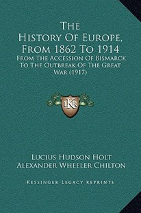 The History of Europe, from 1862 to 1914 by Lucius Hudson Holt, Alexander Wheeler Chilton (9781169368019) - HardCover - Modern & Contemporary Fiction Literature