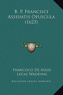 B. P. Francisci Assisiatis Opuscula (1623) by Francisco De Assisi, Lucas Wadding (9781169369436) - HardCover - Modern & Contemporary Fiction Literature