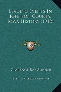 Leading Events in Johnson County, Iowa History (1912) by Clarence Ray Aurner (9781169370548) - HardCover - Modern & Contemporary Fiction Literature
