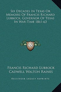 Six Decades in Texas or Memoirs of Francis Richard Lubbock, Governor of Texas in War-Time 1861-63 by Francis Richard Lubbock, Cadwell Walton Raines (9781169371590) - HardCover - Modern & Contemporary Fiction Literature