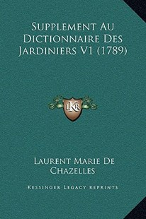 Supplement Au Dictionnaire Des Jardiniers V1 (1789) by Laurent Marie De Chazelles (9781169372177) - HardCover - Modern & Contemporary Fiction Literature