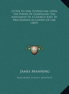 Letter to Earl Fitzwilliam, Upon the Power of Compelling the Assessment of a Church Rate, by Proceedings in Courts of Law (1837) by James Manning (9781169623569) - HardCover - Modern & Contemporary Fiction Literature
