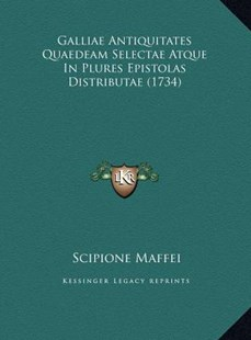 Galliae Antiquitates Quaedeam Selectae Atque in Plures Epistolas Distributae (1734) by Scipione Maffei Mar (9781169743304) - HardCover - Modern & Contemporary Fiction Literature