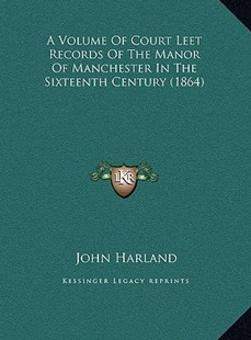 A Volume of Court Leet Records of the Manor of Manchester Ina Volume of Court Leet Records of the Manor of Manchester in the Sixteenth Century (1864) the Sixteenth Century (1864) by John Harland Etc (9781169744370) - HardCover - Modern & Contemporary Fiction Literature