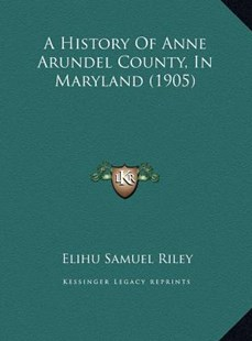 A History of Anne Arundel County, in Maryland (1905) a History of Anne Arundel County, in Maryland (1905) by Elihu Samuel Riley (9781169745629) - HardCover - Modern & Contemporary Fiction Literature