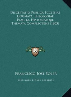Disceptatio Publica Ecclesiae Dogmata, Theologiae Placita, Hdisceptatio Publica Ecclesiae Dogmata, Theologiae Placita, Historiaeque Themata Complectens (1805) Istoriaeque Themata Complectens (1805) by Francisco Jose Soler (9781169747357) - HardCover - Modern & Contemporary Fiction Literature