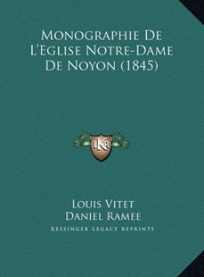 Monographie de L'Eglise Notre-Dame de Noyon (1845) by Louis Vitet, Daniel Ramee (9781169751415) - HardCover - Modern & Contemporary Fiction Literature