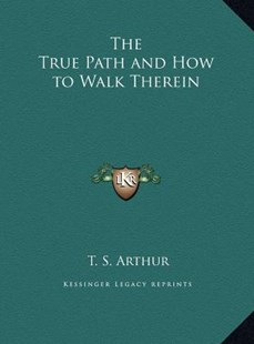 The True Path and How to Walk Therein the True Path and How to Walk Therein by T S Arthur (9781169762503) - HardCover - Modern & Contemporary Fiction Literature