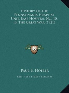 History of the Pennsylvania Hospital Unit, Base Hospital No.History of the Pennsylvania Hospital Unit, Base Hospital No. 10, in the Great War (1921) 10, in the Great War (1921) by Paul B Hoeber (9781169765108) - HardCover - Modern & Contemporary Fiction Literature