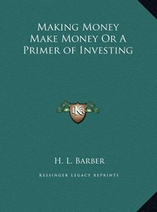 Making Money Make Money or a Primer of Investing by H L Barber (9781169765481) - HardCover - Modern & Contemporary Fiction Literature