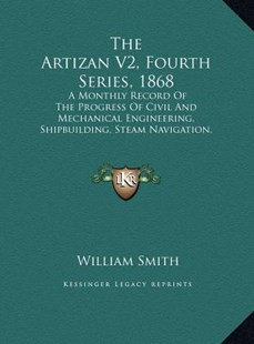The Artizan V2, Fourth Series, 1868 the Artizan V2, Fourth Series, 1868 by William Smith Jr. (9781169767379) - HardCover - Modern & Contemporary Fiction Literature