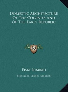 Domestic Architecture of the Colonies and of the Early Repubdomestic Architecture of the Colonies and of the Early Republic LIC by Fiske Kimball (9781169769045) - HardCover - Modern & Contemporary Fiction Literature
