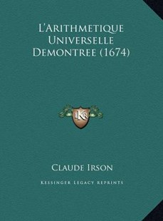 L'Arithmetique Universelle Demontree (1674) by Claude Irson (9781169769137) - HardCover - Modern & Contemporary Fiction Literature
