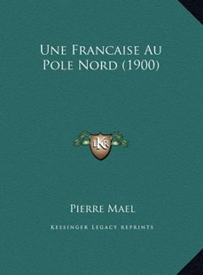Une Francaise Au Pole Nord (1900) by Pierre Mael (9781169772106) - HardCover - Modern & Contemporary Fiction Literature