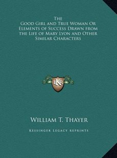 The Good Girl and True Woman or Elements of Success Drawn from the Life of Mary Lyon and Other Similar Characters by William T Thayer (9781169772267) - HardCover - Modern & Contemporary Fiction Literature