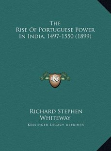 The Rise of Portuguese Power in India, 1497-1550 (1899) the Rise of Portuguese Power in India, 1497-1550 (1899) by Richard Stephen Whiteway (9781169776388) - HardCover - Modern & Contemporary Fiction Literature
