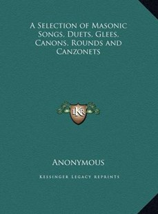 A Selection of Masonic Songs, Duets, Glees, Canons, Rounds and Canzonets by Anonymous (9781169795501) - HardCover - Modern & Contemporary Fiction Literature