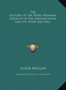 The History of the Prima Primaria Sodality of the Annunciation and Sts. Peter and Paul by Elder Mullan (9781169799653) - HardCover - Modern & Contemporary Fiction Literature
