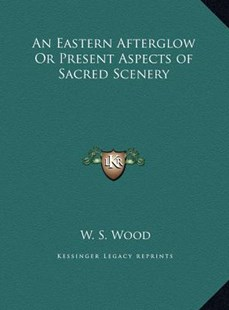 An Eastern Afterglow or Present Aspects of Sacred Scenery an Eastern Afterglow or Present Aspects of Sacred Scenery by W S Wood (9781169804364) - HardCover - Modern & Contemporary Fiction Literature