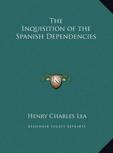 The Inquisition of the Spanish Dependencies by Henry Charles Lea (9781169811386) - HardCover - Modern & Contemporary Fiction Literature