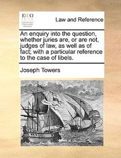 An enquiry into the question, whether juries are, or are not, judges of law, as well as of fact; with a particular reference to the case of libels. by Joseph Towers (9781170003961) - PaperBack - Reference Law