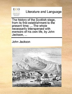 The history of the Scottish stage, from its first establishment to the present time; ... The whole necessarily interspersed with memoirs of his own life, by John Jackson, ... by John Jackson (9781170033227) - PaperBack - Reference