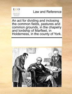 An act for dividing and inclosing the common fields, pastures and common grounds, in the chapelry and lordship of Marfleet, in Holderness, in the county of York. by See Notes Multiple Contributors (9781170061794) - PaperBack - Reference Law