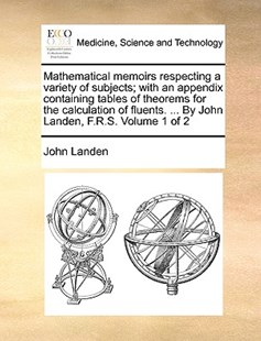 Mathematical Memoirs Respecting a Variety of Subjects; With an Appendix Containing Tables of Theorems for the Calculation of Fluents. ... by John Landen, F.R.S. Volume 1 of 2 by John Landen (9781170090336) - PaperBack - Reference Medicine