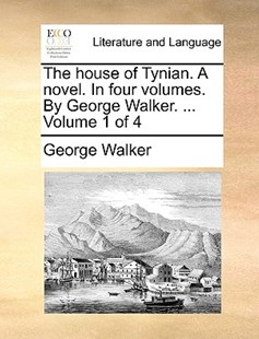 The house of Tynian. A novel. In four volumes. By George Walker. ...  Volume 1 of 4 by George Walker (9781170115848) - PaperBack - Reference