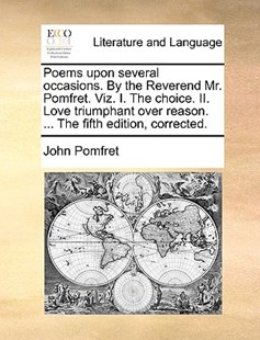 Poems Upon Several Occasions. by the Reverend Mr. Pomfret. Viz. I. the Choice. II. Love Triumphant Over Reason. ... the Fifth Edition, Corrected. by John Pomfret (9781170131169) - PaperBack - Reference
