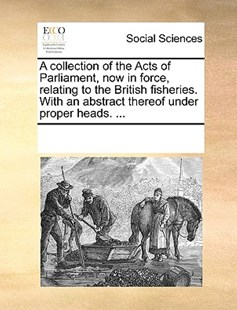 A collection of the Acts of Parliament, now in force, relating to the British fisheries. With an abstract thereof under proper heads. ... by See Notes Multiple Contributors (9781170182147) - PaperBack - Social Sciences Sociology