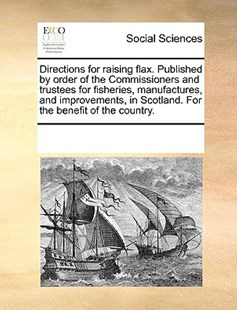 Directions for raising flax. Published by order of the Commissioners and trustees for fisheries, manufactures, and improvements, in Scotland. For the benefit of the country. by See Notes Multiple Contributors (9781170182239) - PaperBack - Social Sciences Sociology