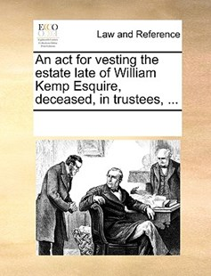 An act for vesting the estate late of William Kemp Esquire, deceased, in trustees, ... by See Notes Multiple Contributors (9781170200988) - PaperBack - Reference Law