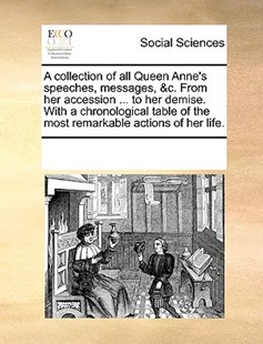 A collection of all Queen Anne's speeches, messages, &c. From her accession ... to her demise. With a chronological table of the most remarkable actions of her life. by See Notes Multiple Contributors (9781170204740) - PaperBack - Social Sciences Sociology