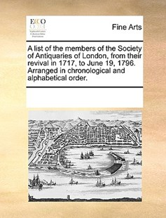 A list of the members of the Society of Antiquaries of London, from their revival in 1717, to June 19, 1796. Arranged in chronological and alphabetical order. by See Notes Multiple Contributors (9781170211458) - PaperBack - Art & Architecture Art History
