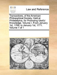 Transactions, of the American Philosophical Society, Held at Philadelphia, for Promoting Useful Knowledge. Volume I. From January 1st, 1769, to January 1st, 1771.  Volume 1 of 1 by See Notes Multiple Contributors (9781170211694) - PaperBack - Reference Law