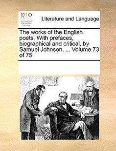 The works of the English poets. With prefaces, biographical and critical, by Samuel Johnson. ...  Volume 73 of 75 by See Notes Multiple Contributors (9781170212004) - PaperBack - Reference