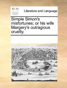 Simple Simon's misfortunes; or his wife Margery's outragious cruelty. by See Notes Multiple Contributors (9781170212844) - PaperBack - Reference