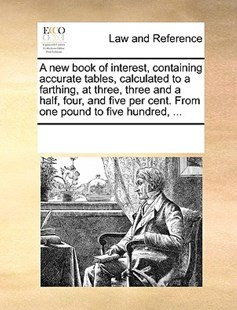 A new book of interest, containing accurate tables, calculated to a farthing, at three, three and a half, four, and five per cent. From one pound to five hundred, ... by See Notes Multiple Contributors (9781170213179) - PaperBack - Reference Law