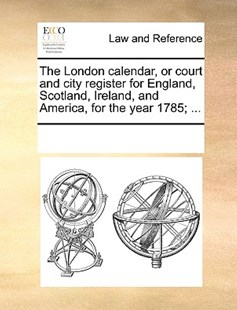 The London calendar, or court and city register for England, Scotland, Ireland, and America, for the year 1785; ... by See Notes Multiple Contributors (9781170213933) - PaperBack - Reference Law
