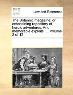 The Britannic magazine; or entertaining repository of heroic adventures. And memorable exploits. ...  Volume 2 of 12 by See Notes Multiple Contributors (9781170213957) - PaperBack - Reference Law