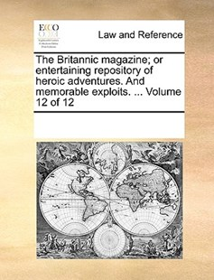 The Britannic magazine; or entertaining repository of heroic adventures. And memorable exploits. ...  Volume 12 of 12 by See Notes Multiple Contributors (9781170214053) - PaperBack - Reference Law