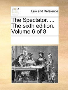The Spectator. ... The sixth edition. Volume 6 of 8 by See Notes Multiple Contributors (9781170214152) - PaperBack - Reference Law