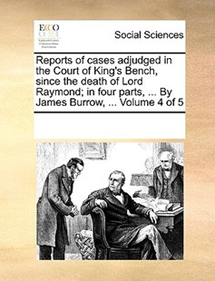 Reports of cases adjudged in the Court of King's Bench, since the death of Lord Raymond; in four parts, ... By James Burrow, ...  Volume 4 of 5 by See Notes Multiple Contributors (9781170214640) - PaperBack - Social Sciences Sociology