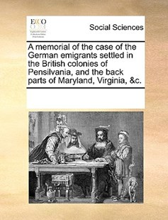 A memorial of the case of the German emigrants settled in the British colonies of Pensilvania, and the back parts of Maryland, Virginia, &c. by See Notes Multiple Contributors (9781170214695) - PaperBack - Social Sciences Sociology