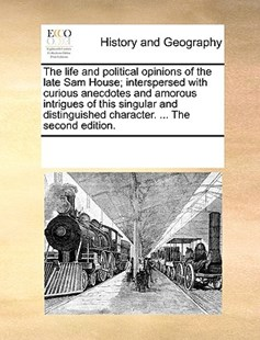 The life and political opinions of the late Sam House; interspersed with curious anecdotes and amorous intrigues of this singular and distinguished character. ... The second edition. by See Notes Multiple Contributors (9781170216408) - PaperBack - History Modern