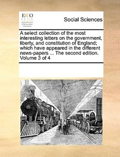 A select collection of the most interesting letters on the government, liberty, and constitution of England; which have appeared in the different news-papers ... The second edition. Volume 3 of 4 by See Notes Multiple Contributors (9781170217788) - PaperBack - Social Sciences Sociology